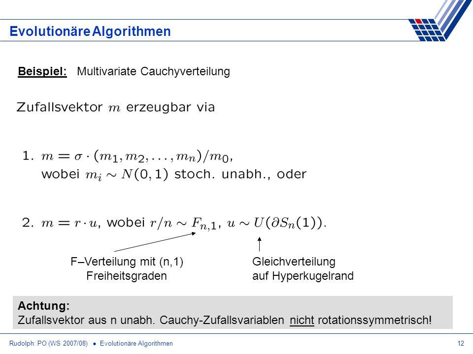 Rudolph: PO (WS 2007/08) Evolutionäre Algorithmen12 Evolutionäre Algorithmen Beispiel: Multivariate Cauchyverteilung F–Verteilung mit (n,1) Freiheitsg