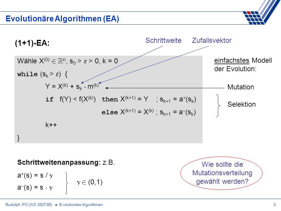 Rudolph: PO (WS 2007/08) Evolutionäre Algorithmen2 Evolutionäre Algorithmen (EA) Wähle X (0) 2 R n, s 0 > > 0, k = 0 while (s k > ) { Y = X (k) + s k