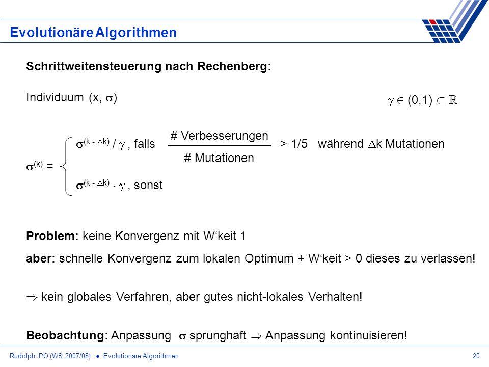 Rudolph: PO (WS 2007/08) Evolutionäre Algorithmen20 Evolutionäre Algorithmen Schrittweitensteuerung nach Rechenberg: Individuum (x, ) (k) = (k - k) /,