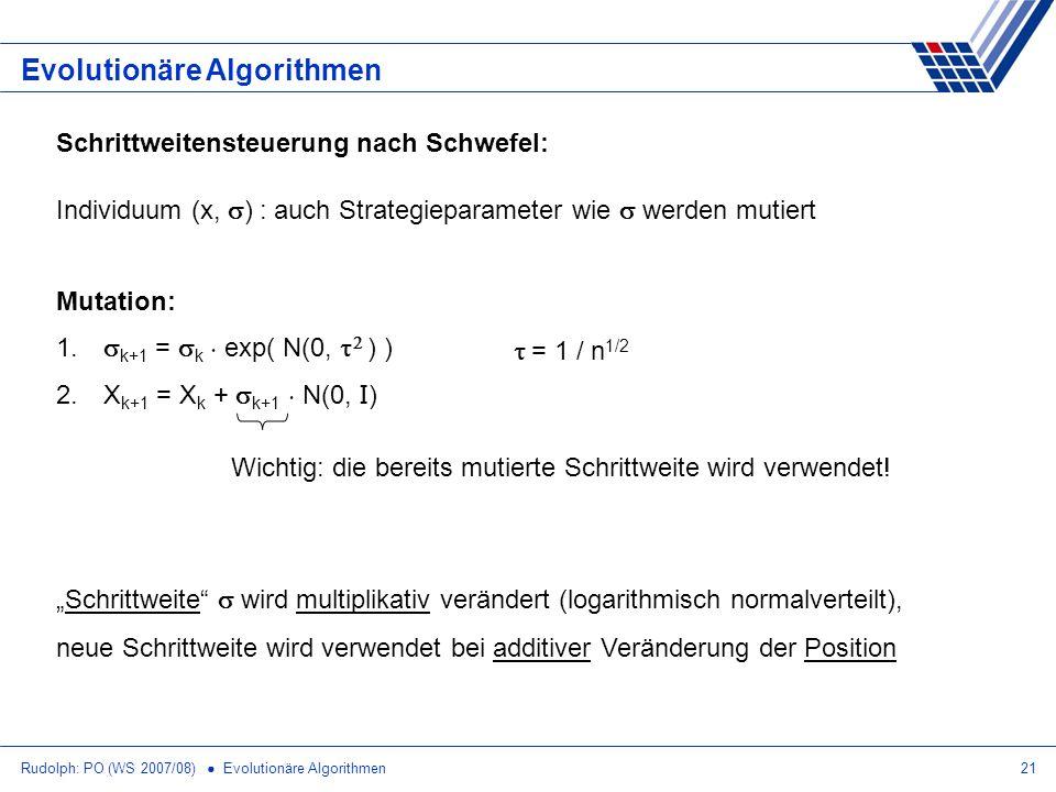 Rudolph: PO (WS 2007/08) Evolutionäre Algorithmen21 Evolutionäre Algorithmen Schrittweitensteuerung nach Schwefel: Individuum (x, ) : auch Strategiepa