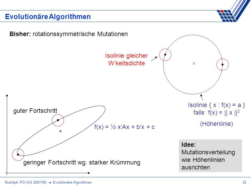 Rudolph: PO (WS 2007/08) Evolutionäre Algorithmen22 Evolutionäre Algorithmen Bisher: rotationssymmetrische Mutationen Isolinie { x : f(x) = a } falls