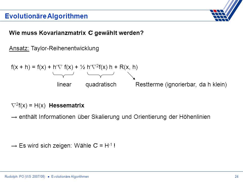 Rudolph: PO (WS 2007/08) Evolutionäre Algorithmen24 Evolutionäre Algorithmen Wie muss Kovarianzmatrix C gewählt werden? Ansatz: Taylor-Reihenentwicklu
