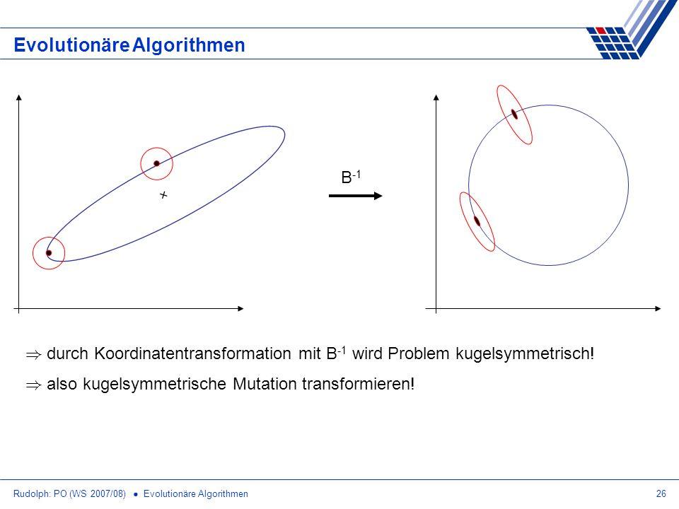 Rudolph: PO (WS 2007/08) Evolutionäre Algorithmen26 Evolutionäre Algorithmen B -1 ) durch Koordinatentransformation mit B -1 wird Problem kugelsymmetr