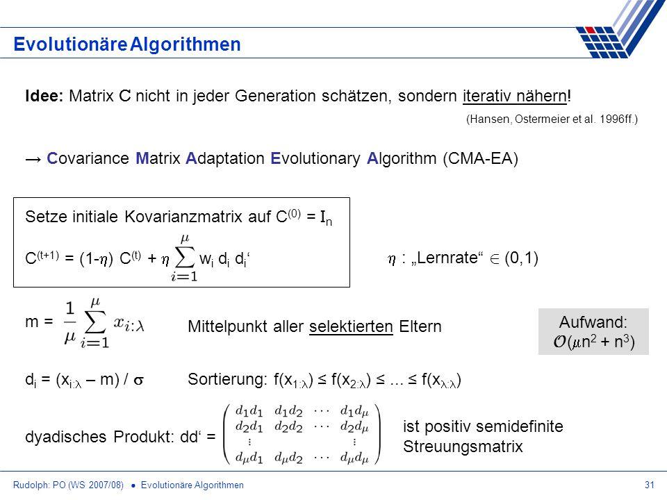 Rudolph: PO (WS 2007/08) Evolutionäre Algorithmen31 Evolutionäre Algorithmen Idee: Matrix C nicht in jeder Generation schätzen, sondern iterativ näher