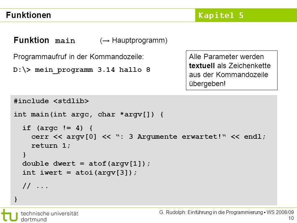 Kapitel 5 G. Rudolph: Einführung in die Programmierung WS 2008/09 10 Funktion main ( Hauptprogramm) Programmaufruf in der Kommandozeile: D:\> mein_pro