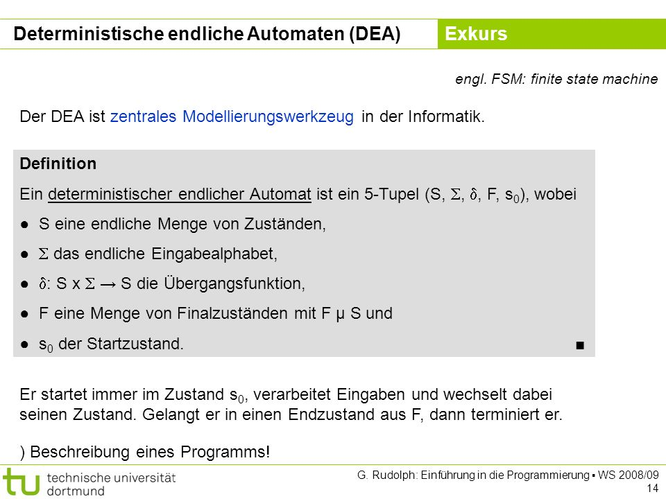 Kapitel 5 G. Rudolph: Einführung in die Programmierung WS 2008/09 14 Deterministische endliche Automaten (DEA) engl. FSM: finite state machine Definit