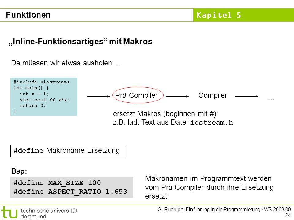 Kapitel 5 G. Rudolph: Einführung in die Programmierung WS 2008/09 24 Inline-Funktionsartiges mit Makros Da müssen wir etwas ausholen... ersetzt Makros