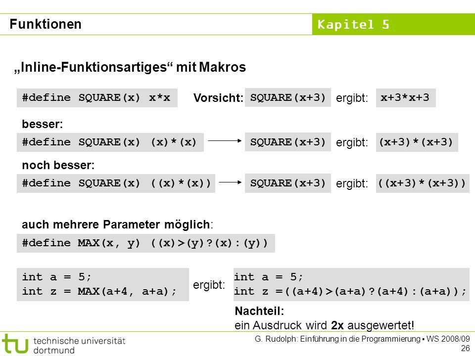 Kapitel 5 G. Rudolph: Einführung in die Programmierung WS 2008/09 26 Inline-Funktionsartiges mit Makros #define MAX(x, y) ((x)>(y)?(x):(y)) #define SQ