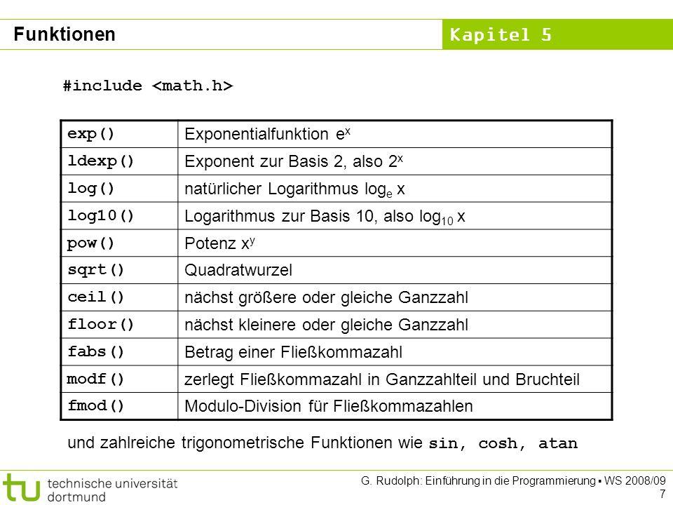 Kapitel 5 G. Rudolph: Einführung in die Programmierung WS 2008/09 7 exp() Exponentialfunktion e x ldexp() Exponent zur Basis 2, also 2 x log() natürli