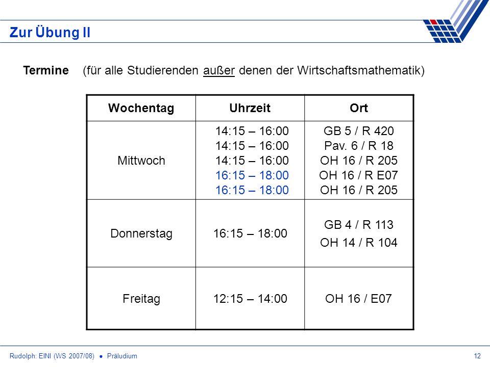 Rudolph: EINI (WS 2007/08) Präludium12 Zur Übung II Termine (für alle Studierenden außer denen der Wirtschaftsmathematik) WochentagUhrzeitOrt Mittwoch