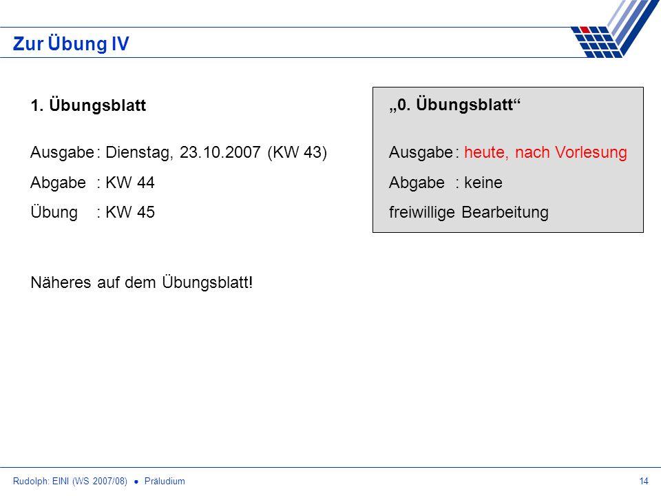 Rudolph: EINI (WS 2007/08) Präludium14 Zur Übung IV 1. Übungsblatt Ausgabe: Dienstag, 23.10.2007 (KW 43) Abgabe: KW 44 Übung: KW 45 Näheres auf dem Üb