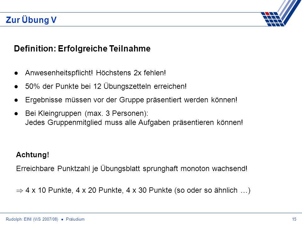 Rudolph: EINI (WS 2007/08) Präludium15 Zur Übung V Definition: Erfolgreiche Teilnahme Anwesenheitspflicht! Höchstens 2x fehlen! 50% der Punkte bei 12