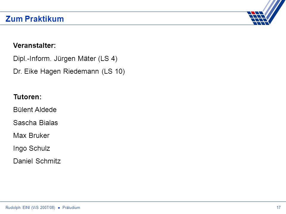 Rudolph: EINI (WS 2007/08) Präludium17 Zum Praktikum Veranstalter: Dipl.-Inform. Jürgen Mäter (LS 4) Dr. Eike Hagen Riedemann (LS 10) Tutoren: Bülent