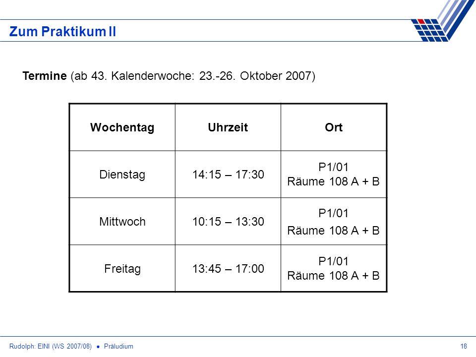 Rudolph: EINI (WS 2007/08) Präludium18 Zum Praktikum II Termine (ab 43. Kalenderwoche: 23.-26. Oktober 2007) WochentagUhrzeitOrt Dienstag14:15 – 17:30