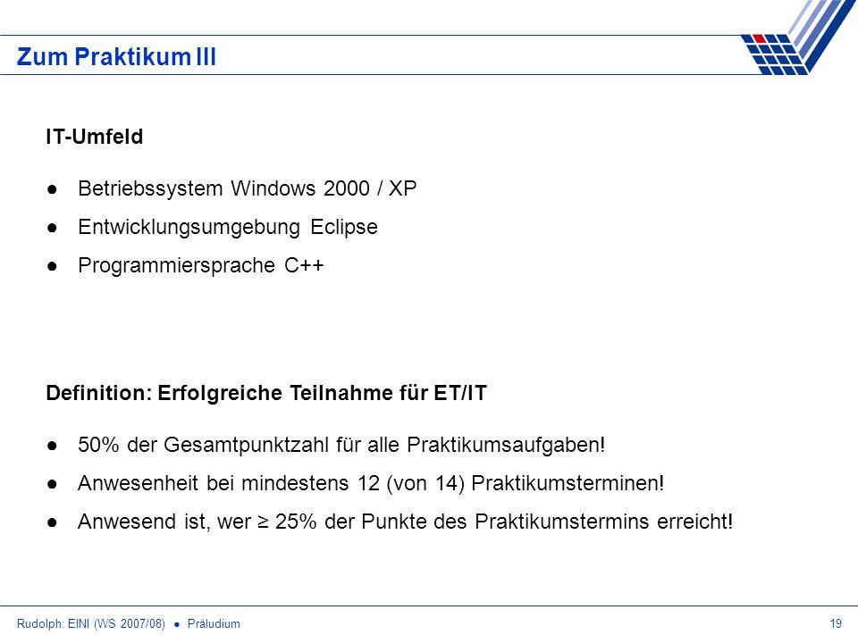 Rudolph: EINI (WS 2007/08) Präludium19 Zum Praktikum III Definition: Erfolgreiche Teilnahme für ET/IT 50% der Gesamtpunktzahl für alle Praktikumsaufga