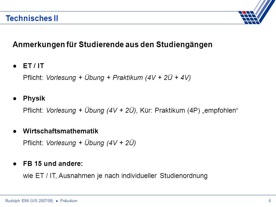 Rudolph: EINI (WS 2007/08) Präludium6 Technisches II Anmerkungen für Studierende aus den Studiengängen ET / IT Pflicht: Vorlesung + Übung + Praktikum