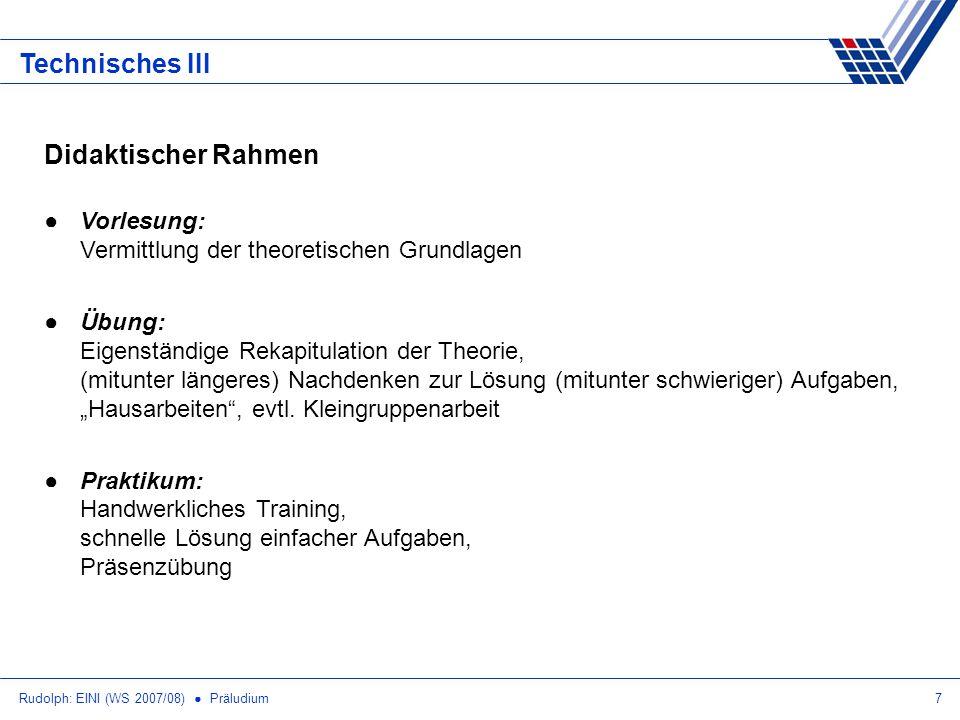 Rudolph: EINI (WS 2007/08) Präludium7 Technisches III Didaktischer Rahmen Vorlesung: Vermittlung der theoretischen Grundlagen Übung: Eigenständige Rek