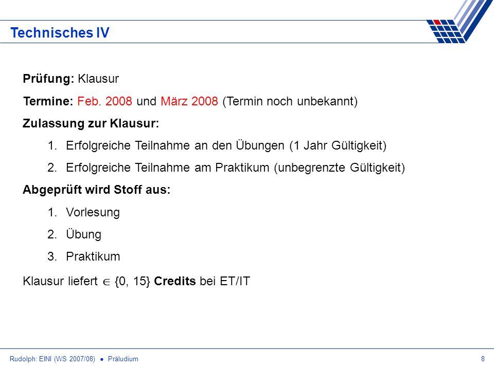 Rudolph: EINI (WS 2007/08) Präludium8 Technisches IV Prüfung: Klausur Termine: Feb. 2008 und März 2008 (Termin noch unbekannt) Zulassung zur Klausur: