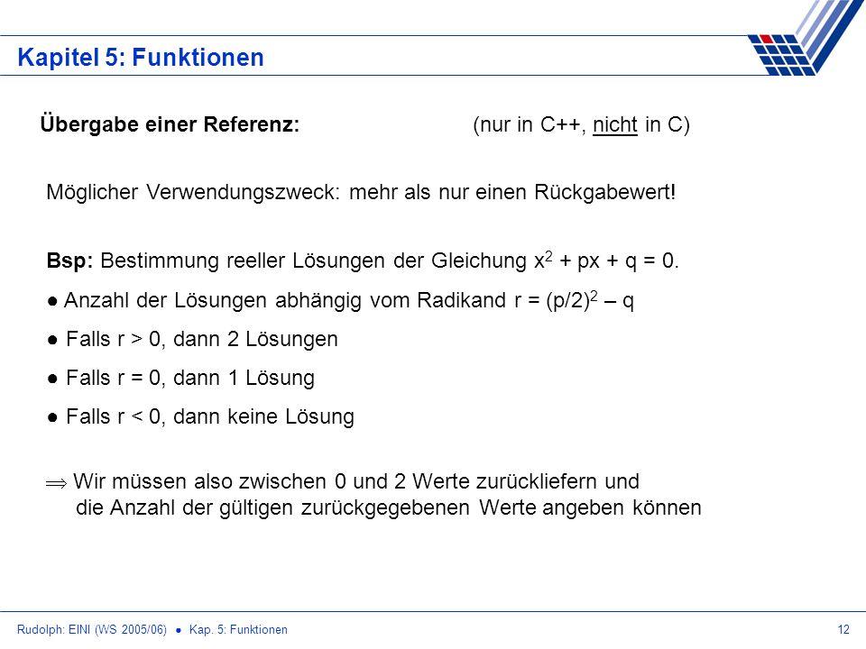 Rudolph: EINI (WS 2005/06) Kap. 5: Funktionen12 Kapitel 5: Funktionen Übergabe einer Referenz:(nur in C++, nicht in C) Möglicher Verwendungszweck: meh