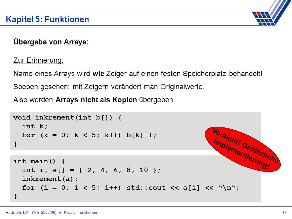 Rudolph: EINI (WS 2005/06) Kap. 5: Funktionen17 Kapitel 5: Funktionen Übergabe von Arrays: Zur Erinnerung: Name eines Arrays wird wie Zeiger auf einen
