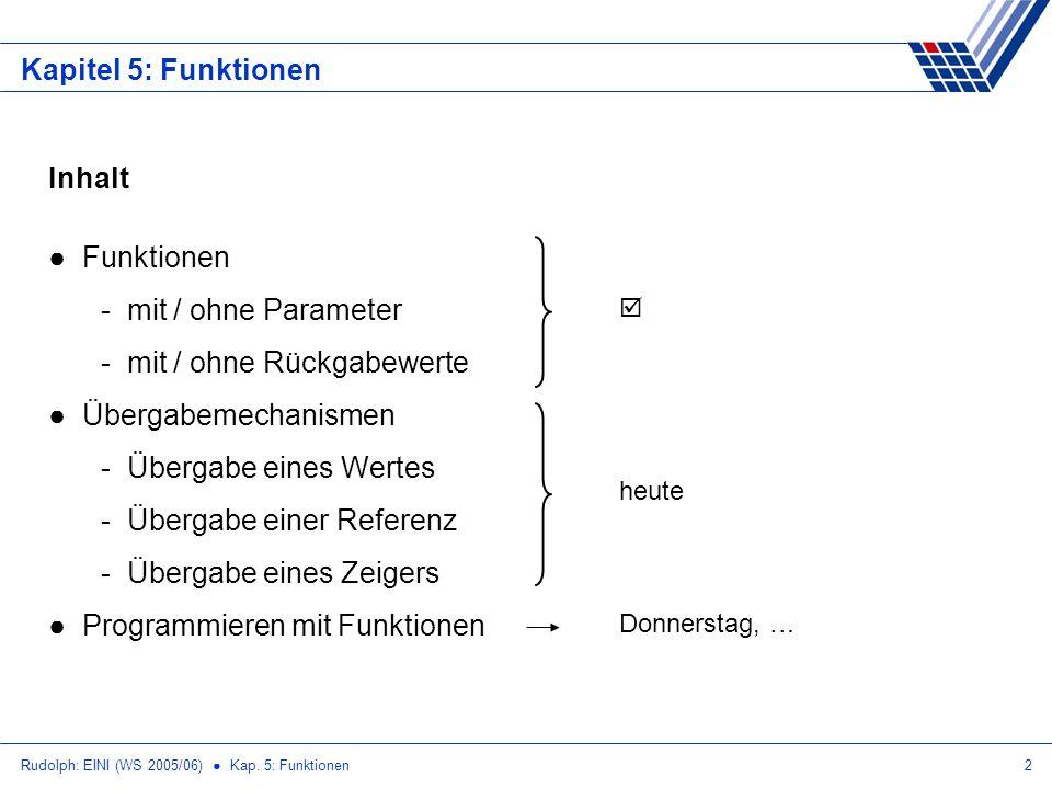 Rudolph: EINI (WS 2005/06) Kap. 5: Funktionen2 Kapitel 5: Funktionen Inhalt Funktionen - mit / ohne Parameter - mit / ohne Rückgabewerte Übergabemecha