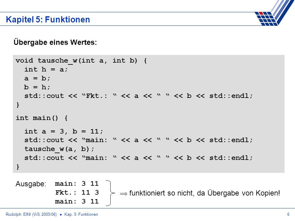 Rudolph: EINI (WS 2005/06) Kap. 5: Funktionen6 Kapitel 5: Funktionen Übergabe eines Wertes: void tausche_w(int a, int b) { int h = a; a = b; b = h; st