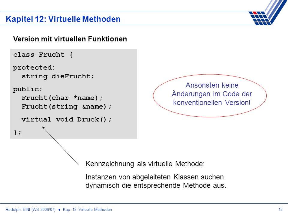 Rudolph: EINI (WS 2006/07) Kap. 12: Virtuelle Methoden13 Kapitel 12: Virtuelle Methoden Version mit virtuellen Funktionen class Frucht { protected: st