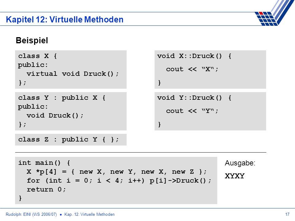 Rudolph: EINI (WS 2006/07) Kap. 12: Virtuelle Methoden17 Kapitel 12: Virtuelle Methoden Beispiel class X { public: virtual void Druck(); }; class Y :