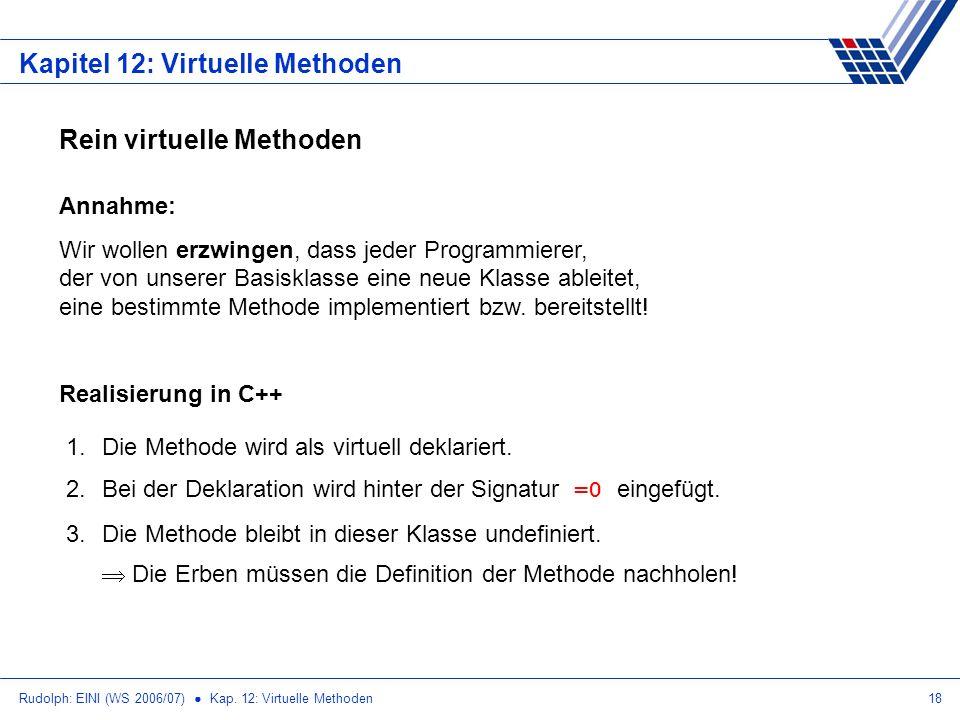 Rudolph: EINI (WS 2006/07) Kap. 12: Virtuelle Methoden18 Kapitel 12: Virtuelle Methoden Rein virtuelle Methoden Annahme: Wir wollen erzwingen, dass je