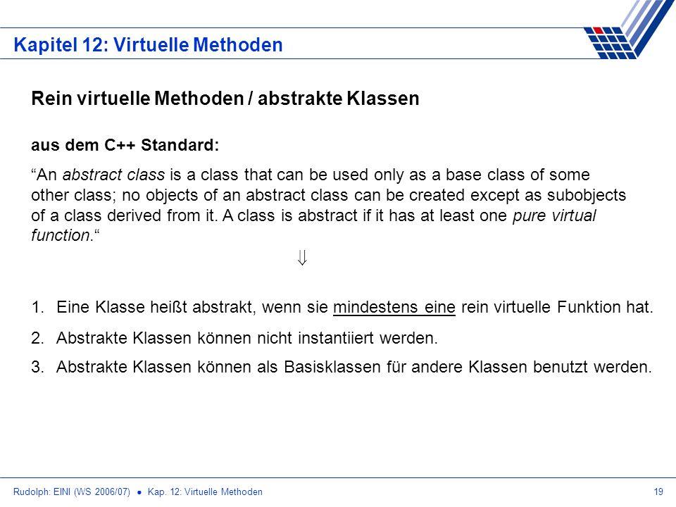 Rudolph: EINI (WS 2006/07) Kap. 12: Virtuelle Methoden19 Kapitel 12: Virtuelle Methoden Rein virtuelle Methoden / abstrakte Klassen aus dem C++ Standa