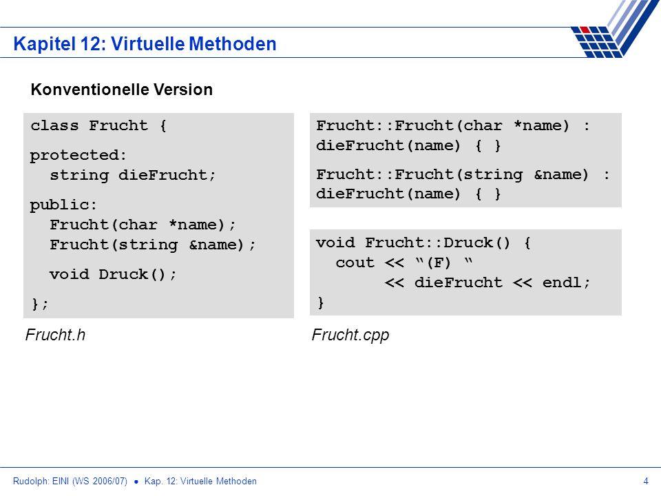 Rudolph: EINI (WS 2006/07) Kap. 12: Virtuelle Methoden4 Kapitel 12: Virtuelle Methoden Konventionelle Version class Frucht { protected: string dieFruc