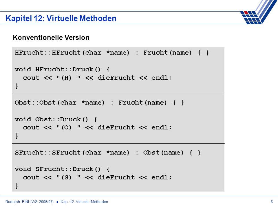 Rudolph: EINI (WS 2006/07) Kap. 12: Virtuelle Methoden6 Kapitel 12: Virtuelle Methoden Konventionelle Version HFrucht::HFrucht(char *name) : Frucht(na