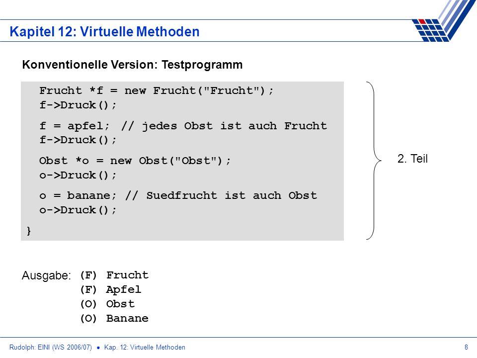 Rudolph: EINI (WS 2006/07) Kap. 12: Virtuelle Methoden8 Kapitel 12: Virtuelle Methoden Konventionelle Version: Testprogramm Frucht *f = new Frucht(