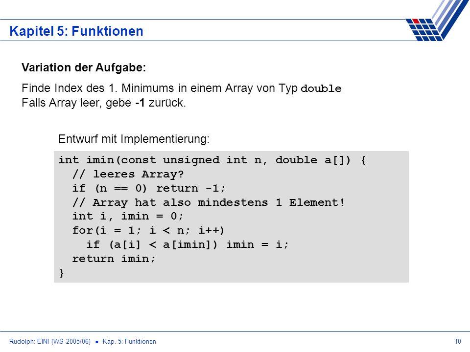 Rudolph: EINI (WS 2005/06) Kap. 5: Funktionen10 Kapitel 5: Funktionen Variation der Aufgabe: Finde Index des 1. Minimums in einem Array von Typ double