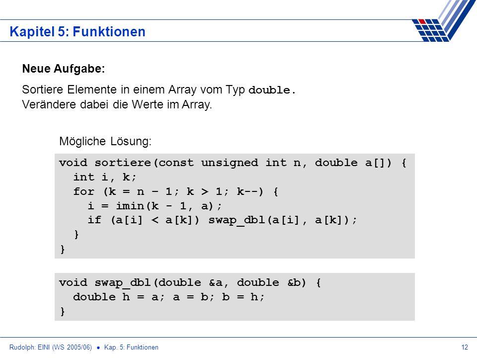 Rudolph: EINI (WS 2005/06) Kap. 5: Funktionen12 Kapitel 5: Funktionen Neue Aufgabe: Sortiere Elemente in einem Array vom Typ double. Verändere dabei d