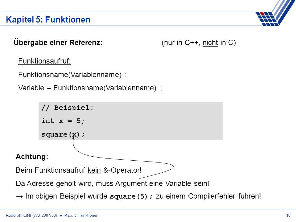 Rudolph: EINI (WS 2007/08) Kap. 5: Funktionen10 Kapitel 5: Funktionen Übergabe einer Referenz:(nur in C++, nicht in C) Funktionsaufruf: Funktionsname(