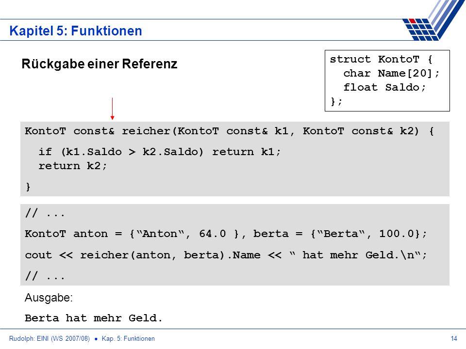 Rudolph: EINI (WS 2007/08) Kap. 5: Funktionen14 Kapitel 5: Funktionen Rückgabe einer Referenz struct KontoT { char Name[20]; float Saldo; }; KontoT co