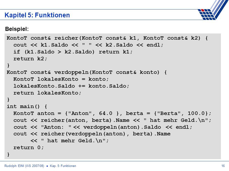Rudolph: EINI (WS 2007/08) Kap. 5: Funktionen16 Kapitel 5: Funktionen KontoT const& reicher(KontoT const& k1, KontoT const& k2) { cout << k1.Saldo <<