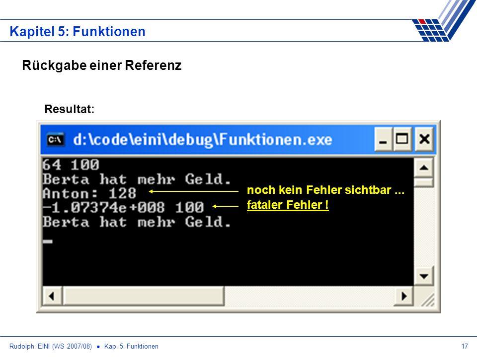 Rudolph: EINI (WS 2007/08) Kap. 5: Funktionen17 Kapitel 5: Funktionen Resultat: noch kein Fehler sichtbar... fataler Fehler ! Rückgabe einer Referenz