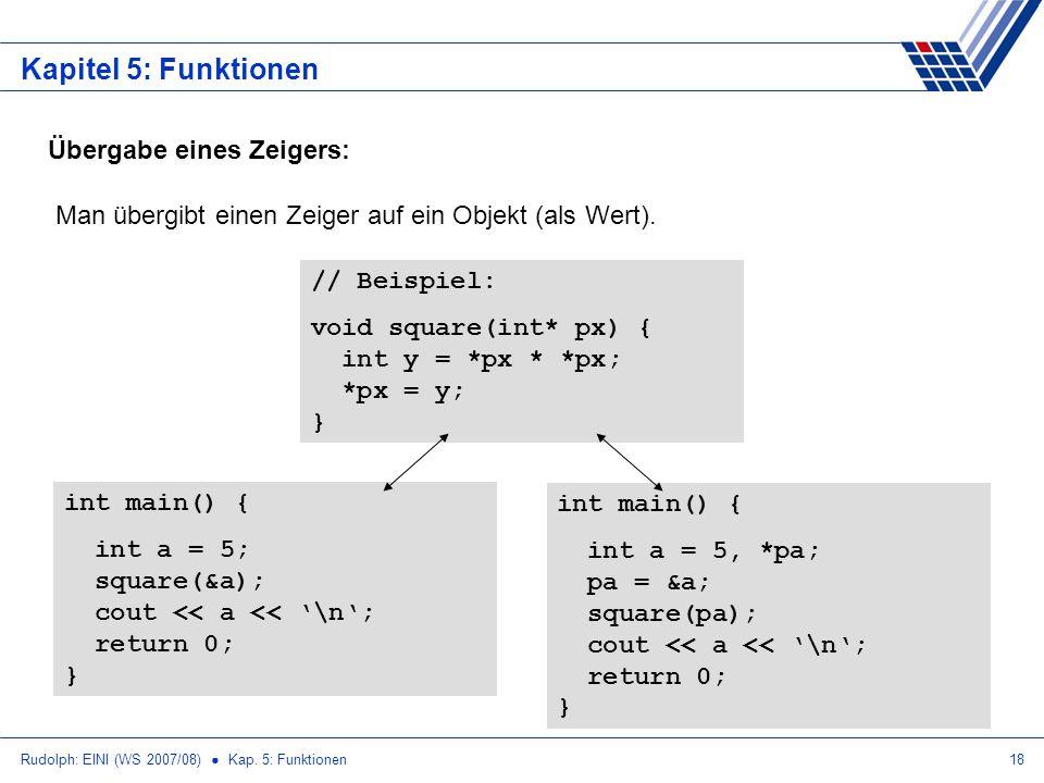 Rudolph: EINI (WS 2007/08) Kap. 5: Funktionen18 Kapitel 5: Funktionen Übergabe eines Zeigers: Man übergibt einen Zeiger auf ein Objekt (als Wert). //