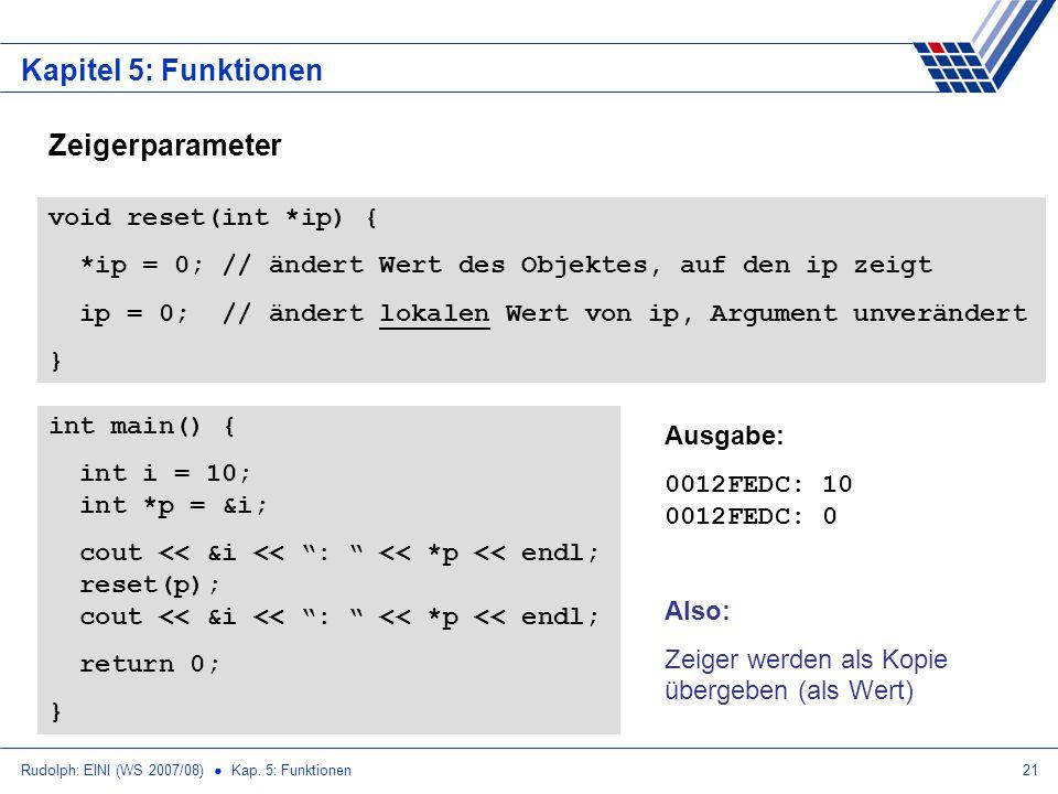 Rudolph: EINI (WS 2007/08) Kap. 5: Funktionen21 Kapitel 5: Funktionen Zeigerparameter void reset(int *ip) { *ip = 0; // ändert Wert des Objektes, auf