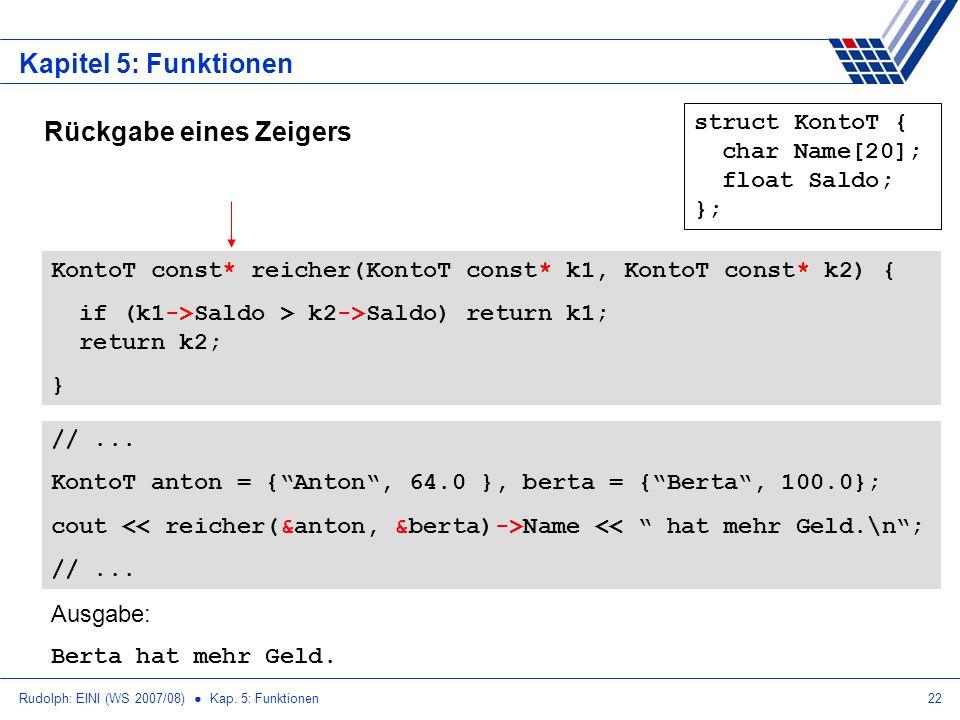 Rudolph: EINI (WS 2007/08) Kap. 5: Funktionen22 Kapitel 5: Funktionen Rückgabe eines Zeigers struct KontoT { char Name[20]; float Saldo; }; KontoT con