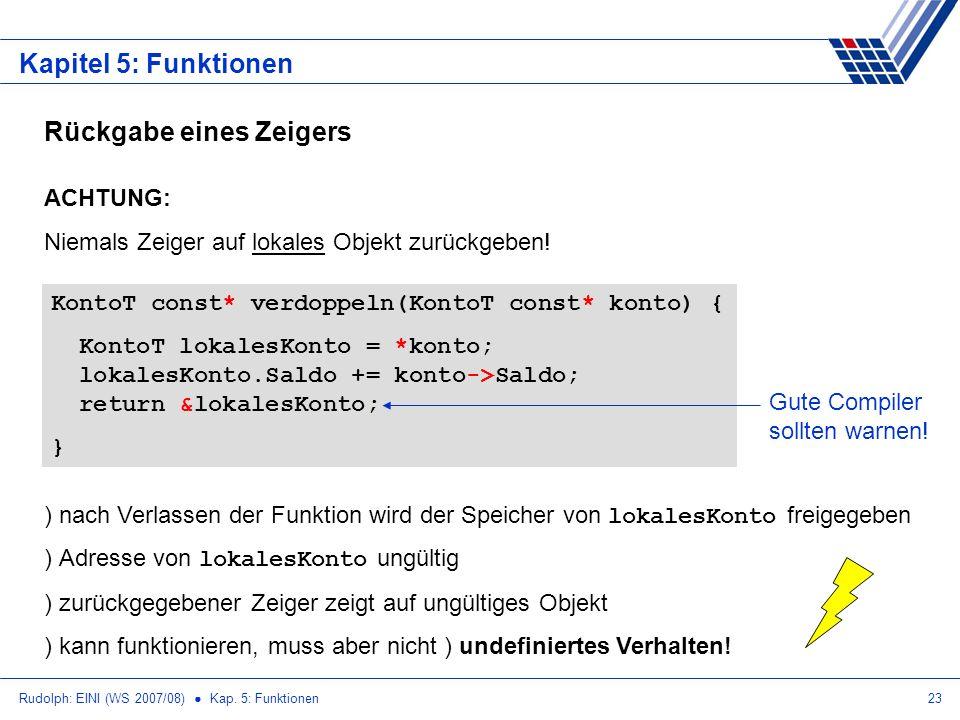 Rudolph: EINI (WS 2007/08) Kap. 5: Funktionen23 Kapitel 5: Funktionen Rückgabe eines Zeigers ACHTUNG: Niemals Zeiger auf lokales Objekt zurückgeben! K
