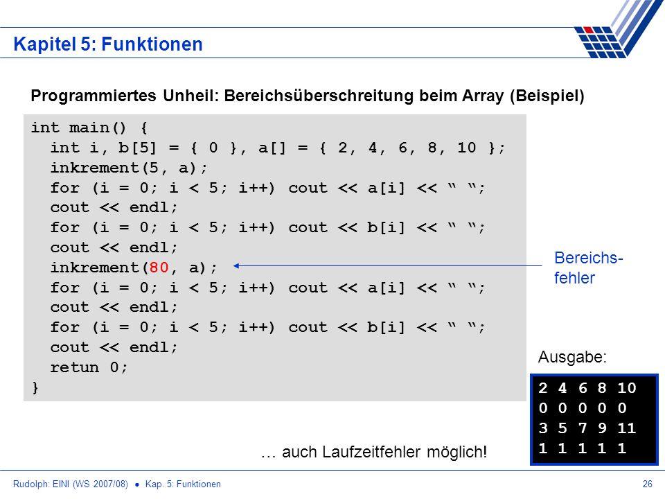 Rudolph: EINI (WS 2007/08) Kap. 5: Funktionen26 Kapitel 5: Funktionen Programmiertes Unheil: Bereichsüberschreitung beim Array (Beispiel) int main() {