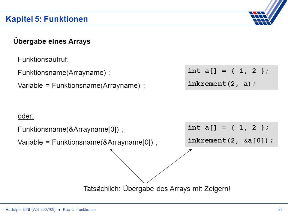 Rudolph: EINI (WS 2007/08) Kap. 5: Funktionen28 Kapitel 5: Funktionen Übergabe eines Arrays Funktionsaufruf: Funktionsname(Arrayname) ; Variable = Fun