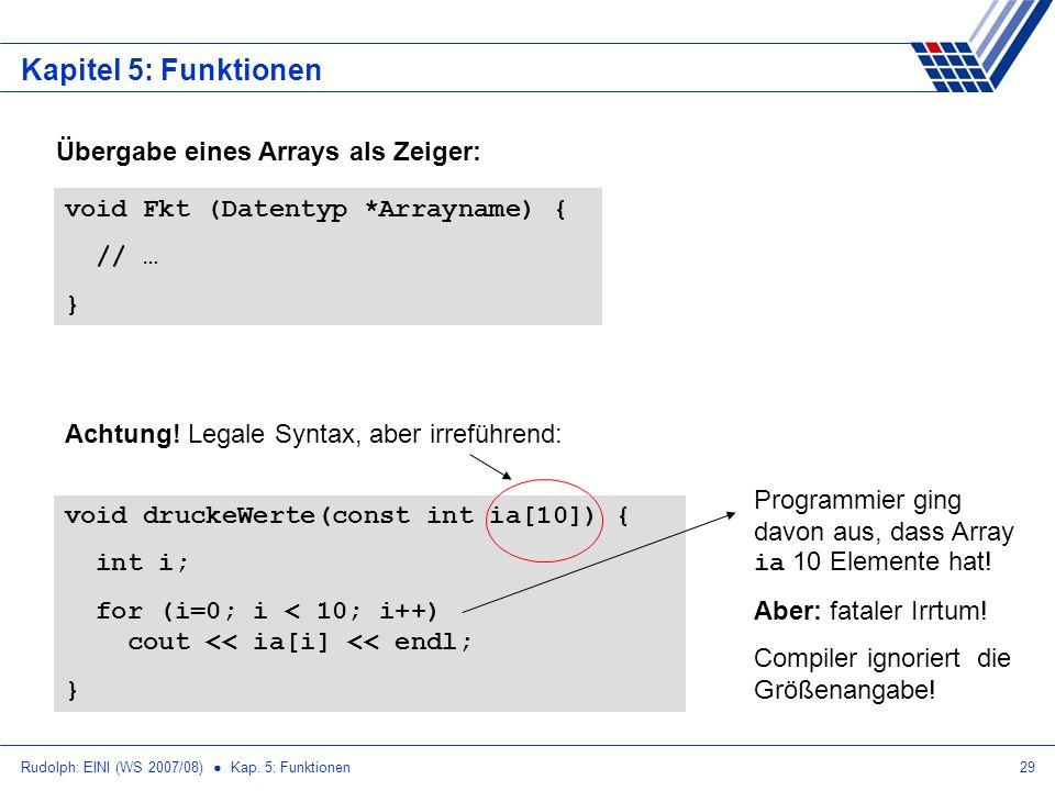 Rudolph: EINI (WS 2007/08) Kap. 5: Funktionen29 Kapitel 5: Funktionen Übergabe eines Arrays als Zeiger: void Fkt (Datentyp *Arrayname) { // … } void d