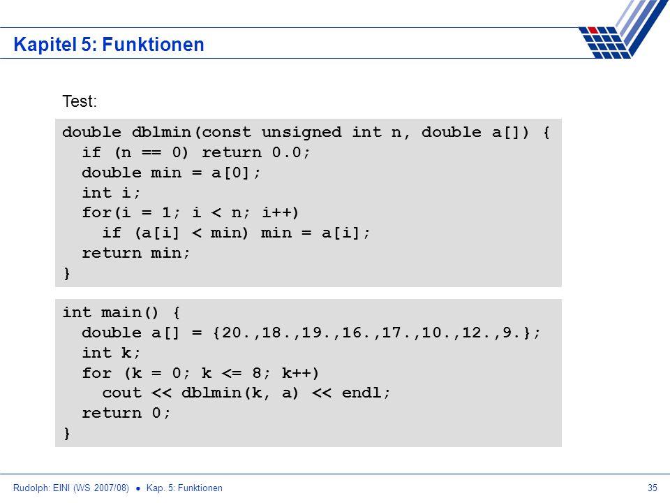 Rudolph: EINI (WS 2007/08) Kap. 5: Funktionen35 Kapitel 5: Funktionen double dblmin(const unsigned int n, double a[]) { if (n == 0) return 0.0; double