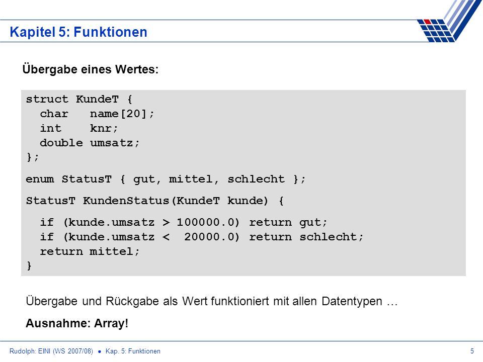 Rudolph: EINI (WS 2007/08) Kap. 5: Funktionen5 Kapitel 5: Funktionen Übergabe eines Wertes: struct KundeT { char name[20]; int knr; double umsatz; };