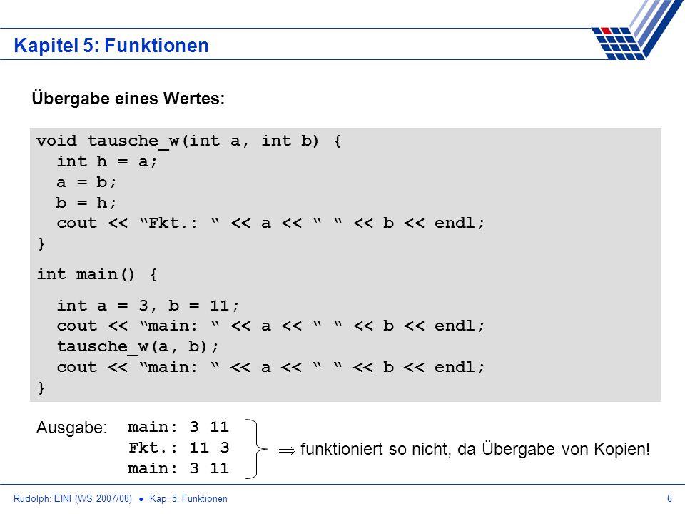Rudolph: EINI (WS 2007/08) Kap. 5: Funktionen6 Kapitel 5: Funktionen Übergabe eines Wertes: void tausche_w(int a, int b) { int h = a; a = b; b = h; co