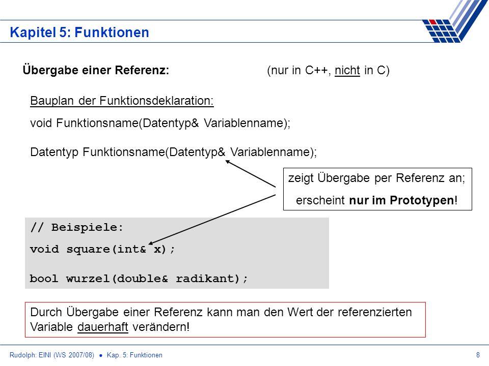 Rudolph: EINI (WS 2007/08) Kap. 5: Funktionen8 Kapitel 5: Funktionen Übergabe einer Referenz:(nur in C++, nicht in C) Bauplan der Funktionsdeklaration